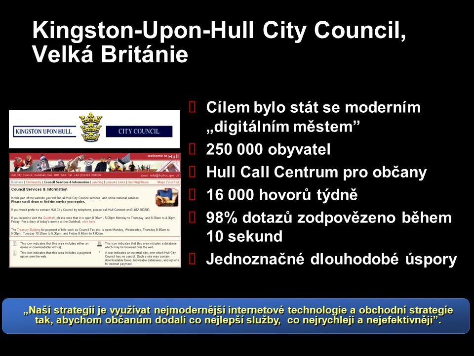 """Kingston-Upon-Hull City Council, Velká Británie  Cílem bylo stát se moderním """"digitálním městem  250 000 obyvatel  Hull Call Centrum pro občany  16 000 hovorů týdně  98% dotazů zodpovězeno během 10 sekund  Jednoznačné dlouhodobé úspory """"Naší strategií je využívat nejmodernější internetové technologie a obchodní strategíe tak, abychom občanům dodali co nejlepší služby, co nejrychleji a nejefektivněji ."""