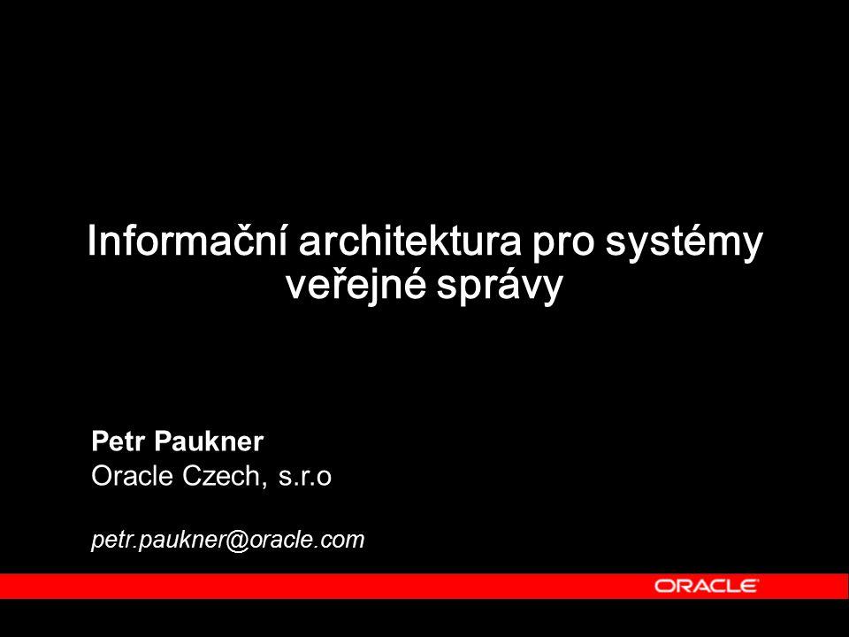 Informační architektura pro systémy veřejné správy Petr Paukner Oracle Czech, s.r.o petr.paukner@oracle.com