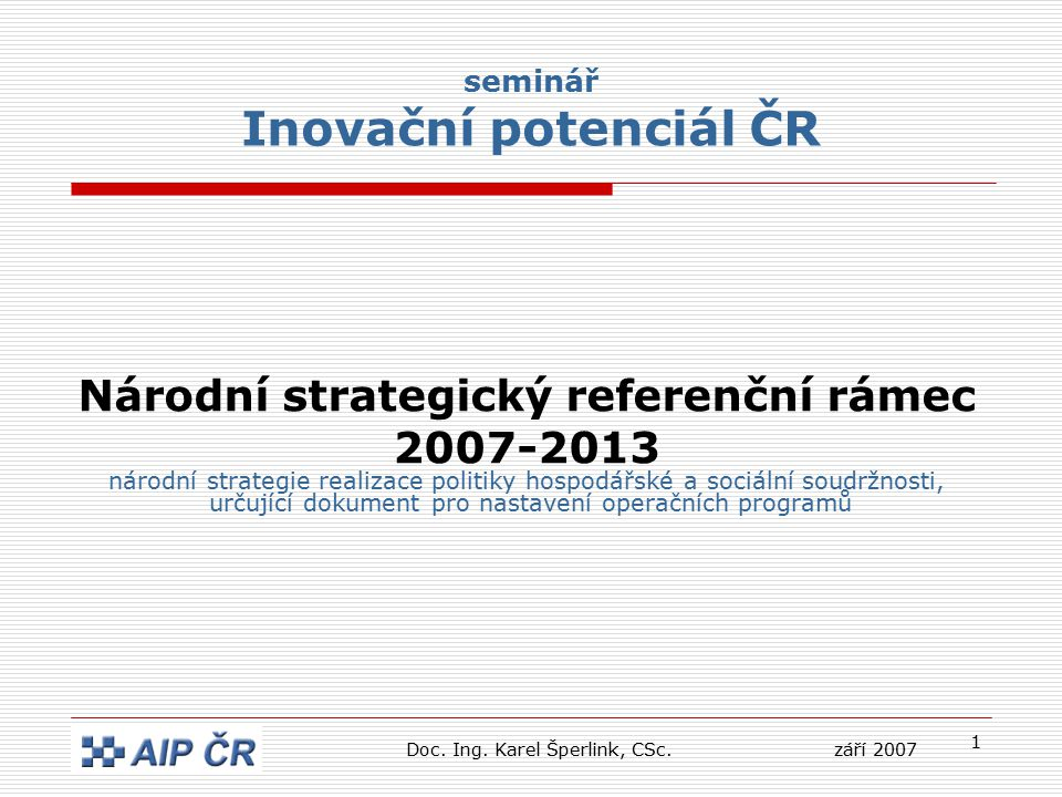 1 seminář Inovační potenciál ČR Národní strategický referenční rámec 2007-2013 národní strategie realizace politiky hospodářské a sociální soudržnosti, určující dokument pro nastavení operačních programů Doc.