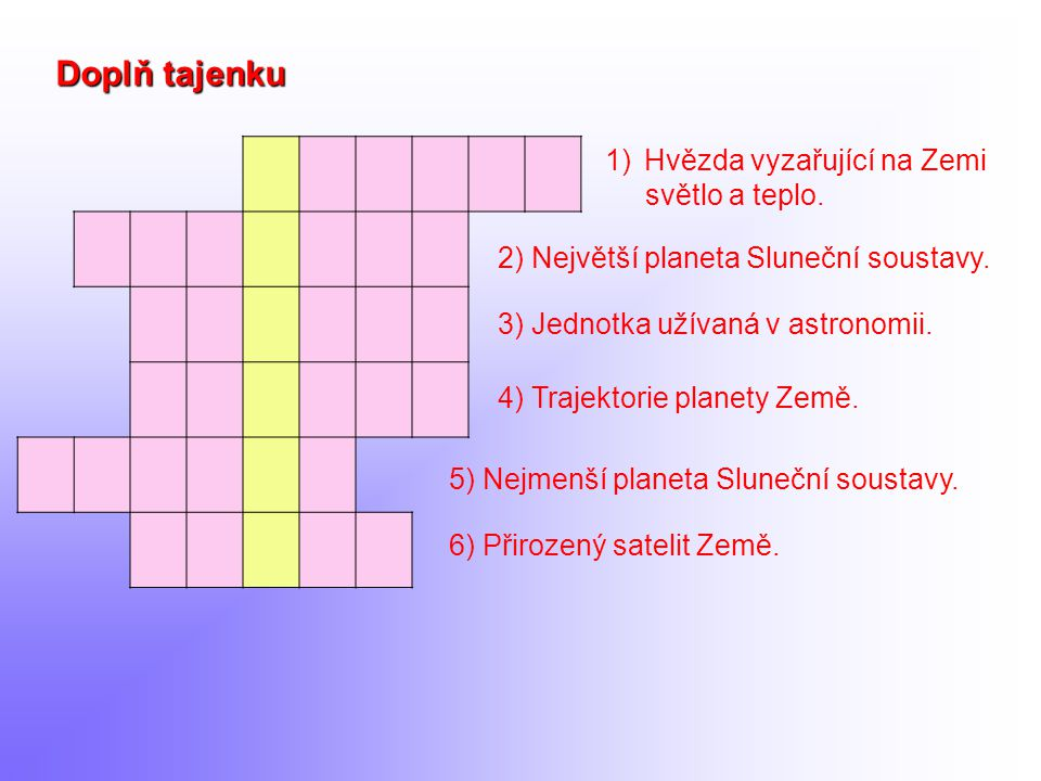 1)Hvězda vyzařující na Zemi světlo a teplo. Doplň tajenku 2) Největší planeta Sluneční soustavy. 6) Přirozený satelit Země. 4) Trajektorie planety Zem