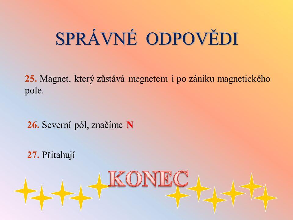 SPRÁVNÉ ODPOVĚDI N 26. Severní pól, značíme N 25. Magnet, který zůstává megnetem i po zániku magnetického pole. 27. Přitahují