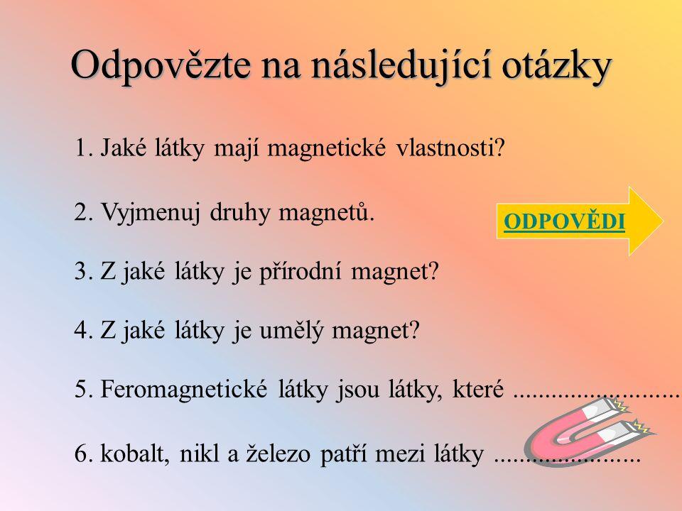 Odpovězte na následující otázky 1. Jaké látky mají magnetické vlastnosti? 2. Vyjmenuj druhy magnetů. 3. Z jaké látky je přírodní magnet? 4. Z jaké lát