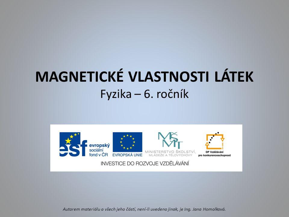 MAGNETICKÉ VLASTNOSTI LÁTEK Fyzika – 6. ročník Autorem materiálu a všech jeho částí, není-li uvedeno jinak, je Ing. Jana Homolková.