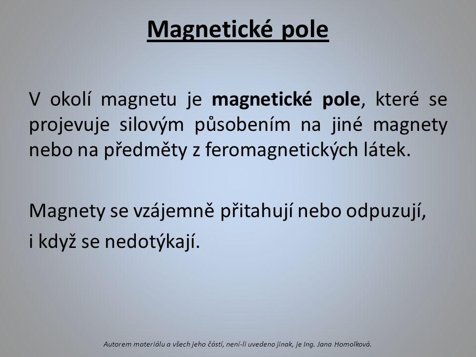 Magnetické pole V okolí magnetu je magnetické pole, které se projevuje silovým působením na jiné magnety nebo na předměty z feromagnetických látek. Ma