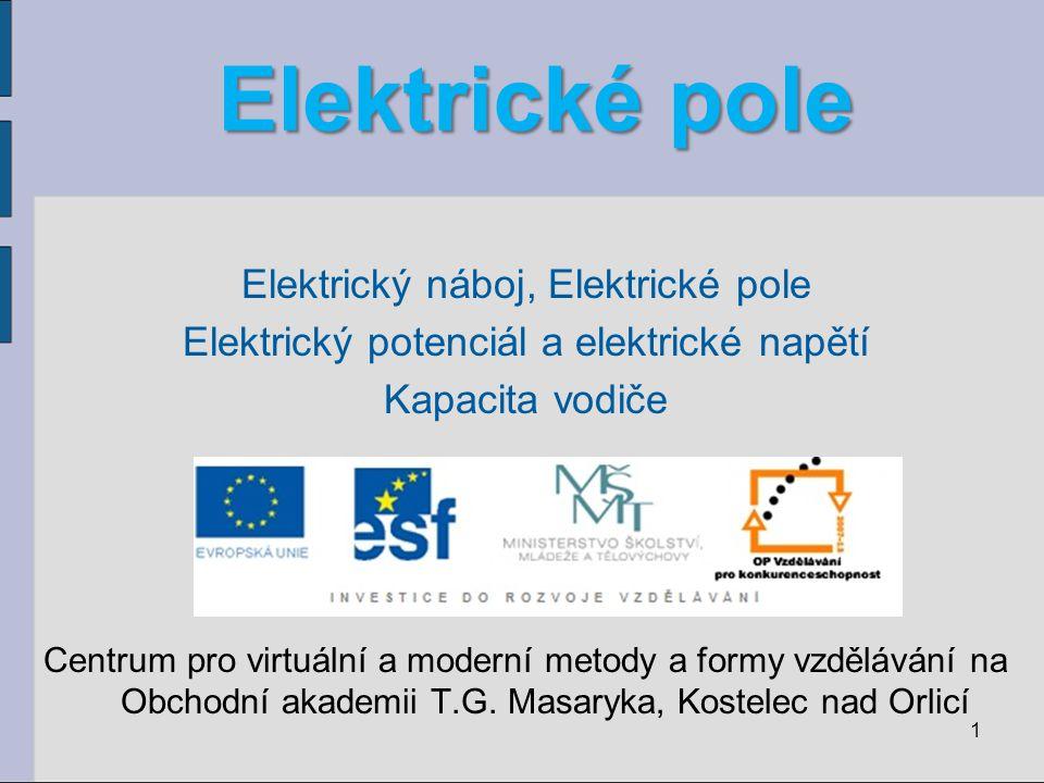 Elektrické pole Elektrický náboj, Elektrické pole Elektrický potenciál a elektrické napětí Kapacita vodiče Centrum pro virtuální a moderní metody a formy vzdělávání na Obchodní akademii T.G.