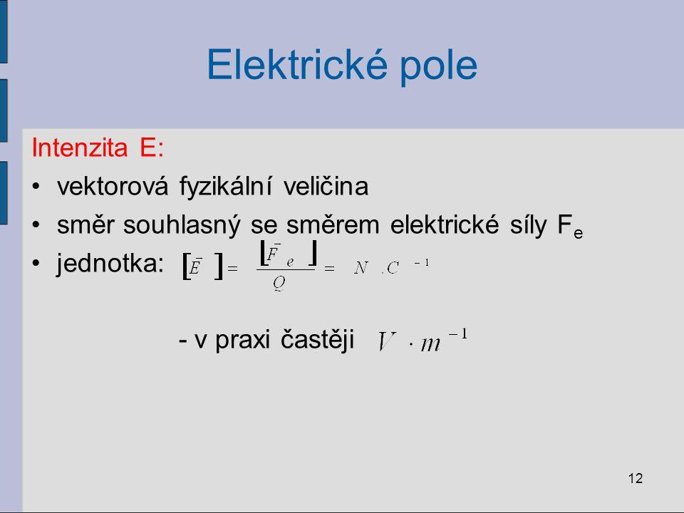 Elektrické pole Intenzita E: vektorová fyzikální veličina směr souhlasný se směrem elektrické síly F e jednotka: - v praxi častěji 12