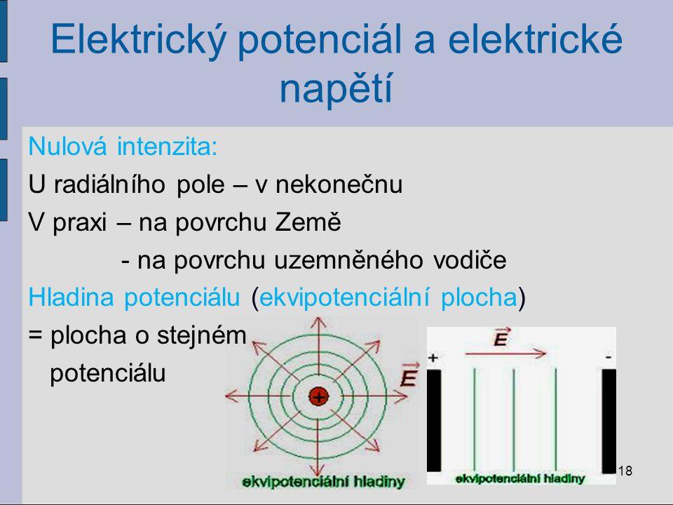 Elektrický potenciál a elektrické napětí Nulová intenzita: U radiálního pole – v nekonečnu V praxi – na povrchu Země - na povrchu uzemněného vodiče Hladina potenciálu (ekvipotenciální plocha) = plocha o stejném potenciálu 18