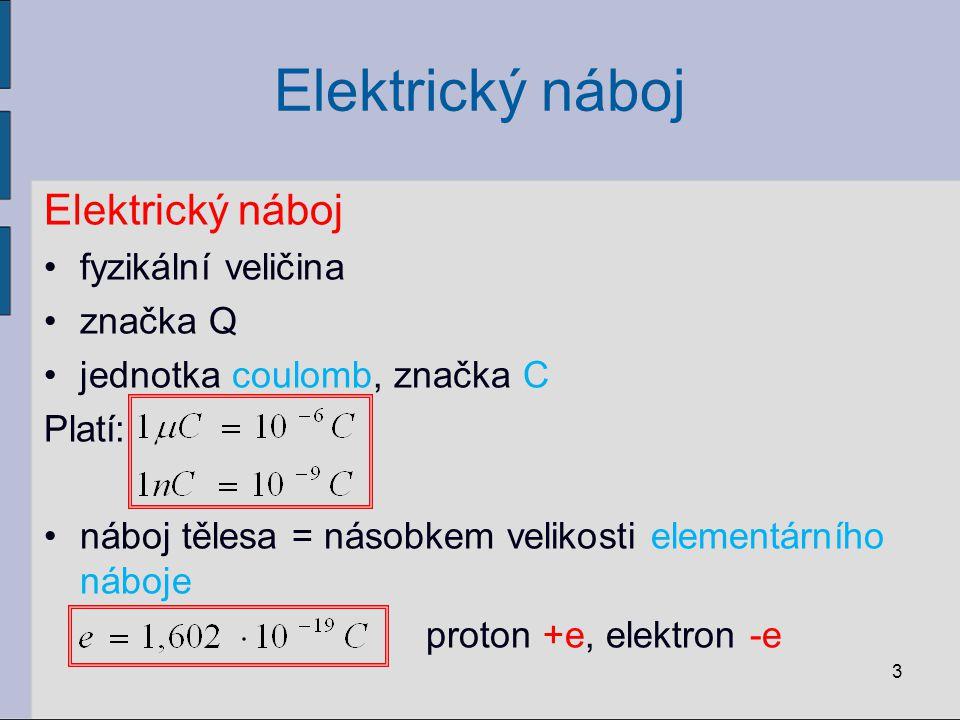Elektrický náboj fyzikální veličina značka Q jednotka coulomb, značka C Platí: náboj tělesa = násobkem velikosti elementárního náboje proton +e, elektron -e 3
