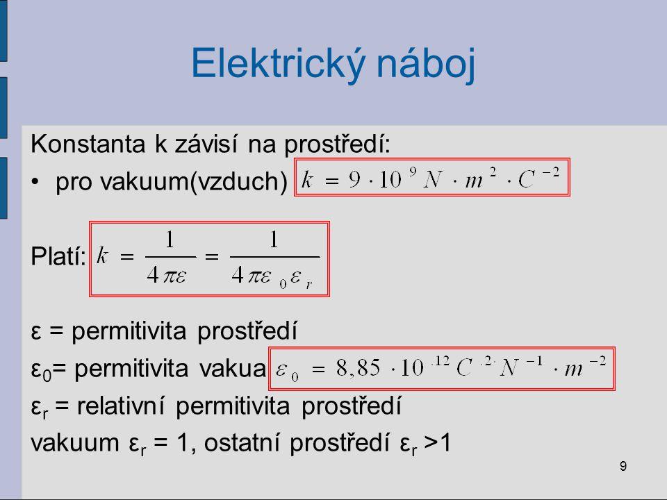 Elektrický náboj Konstanta k závisí na prostředí: pro vakuum(vzduch) Platí: ε = permitivita prostředí ε 0 = permitivita vakua ε r = relativní permitivita prostředí vakuum ε r = 1, ostatní prostředí ε r >1 9