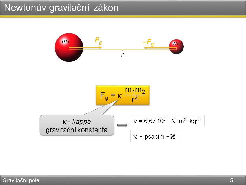 Newtonův gravitační zákon Gravitační pole 5 F g =  m 1 m 2 r 2  - kappa gravitační konstanta  - kappa gravitační konstanta  - psacím -  = 6,67.