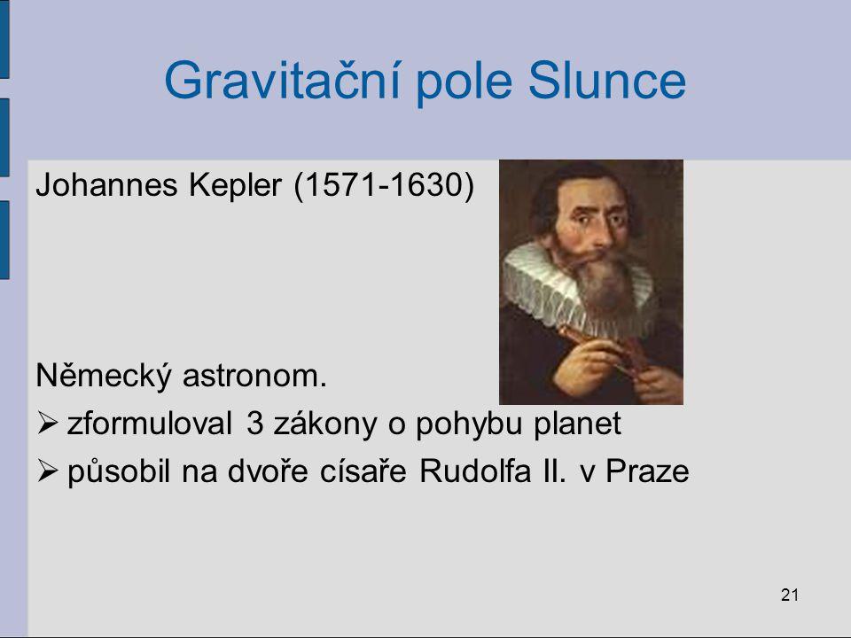 Gravitační pole Slunce Johannes Kepler (1571-1630) Německý astronom.  zformuloval 3 zákony o pohybu planet  působil na dvoře císaře Rudolfa II. v Pr