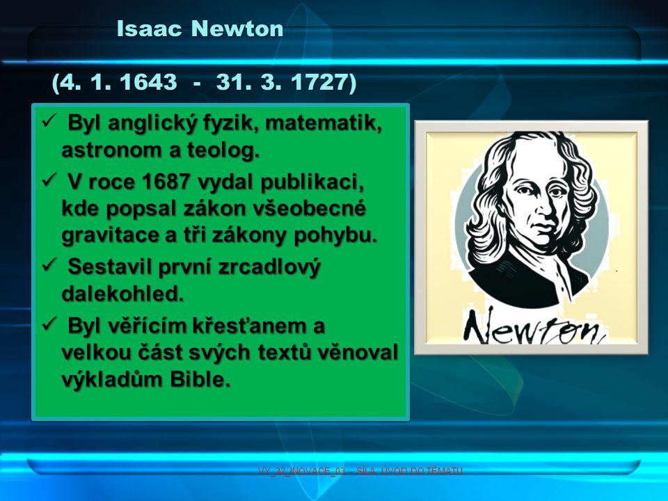 Isaac Newton (4.1. 1643 - 31. 3. 1727) Byl anglický fyzik, matematik, astronom a teolog.