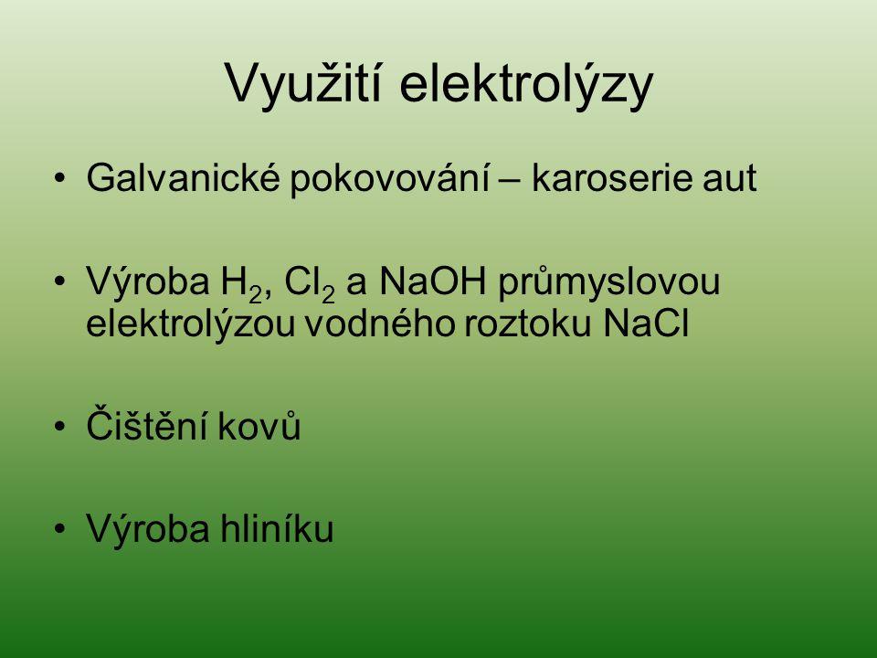 Využití elektrolýzy Galvanické pokovování – karoserie aut Výroba H 2, Cl 2 a NaOH průmyslovou elektrolýzou vodného roztoku NaCl Čištění kovů Výroba hl