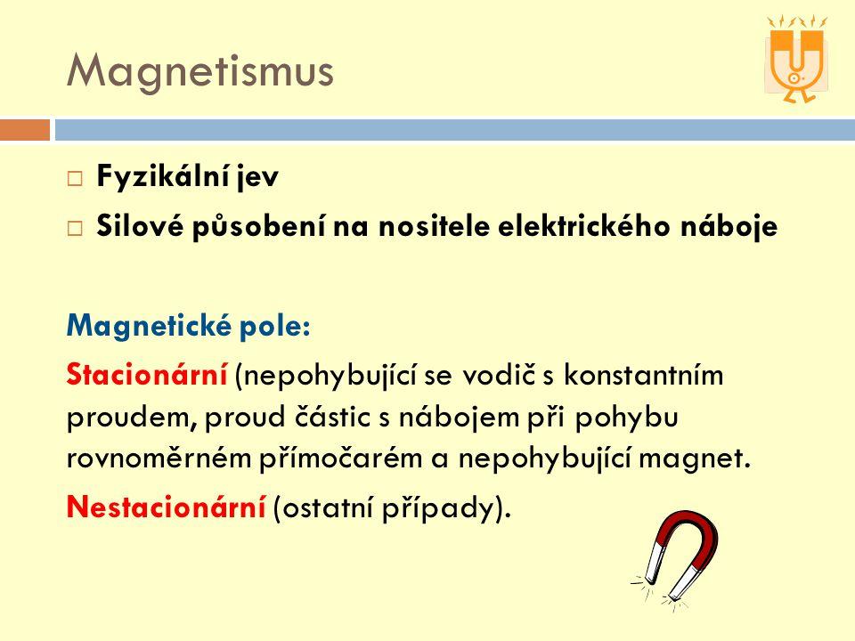 Magnetismus  Fyzikální jev  Silové působení na nositele elektrického náboje Magnetické pole: Stacionární (nepohybující se vodič s konstantním proudem, proud částic s nábojem při pohybu rovnoměrném přímočarém a nepohybující magnet.