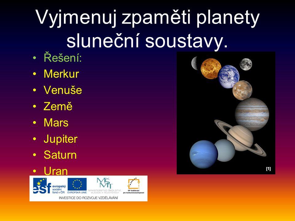 Vyjmenuj zpaměti planety sluneční soustavy. [1][1] Řešení: Merkur Venuše Země Mars Jupiter Saturn Uran