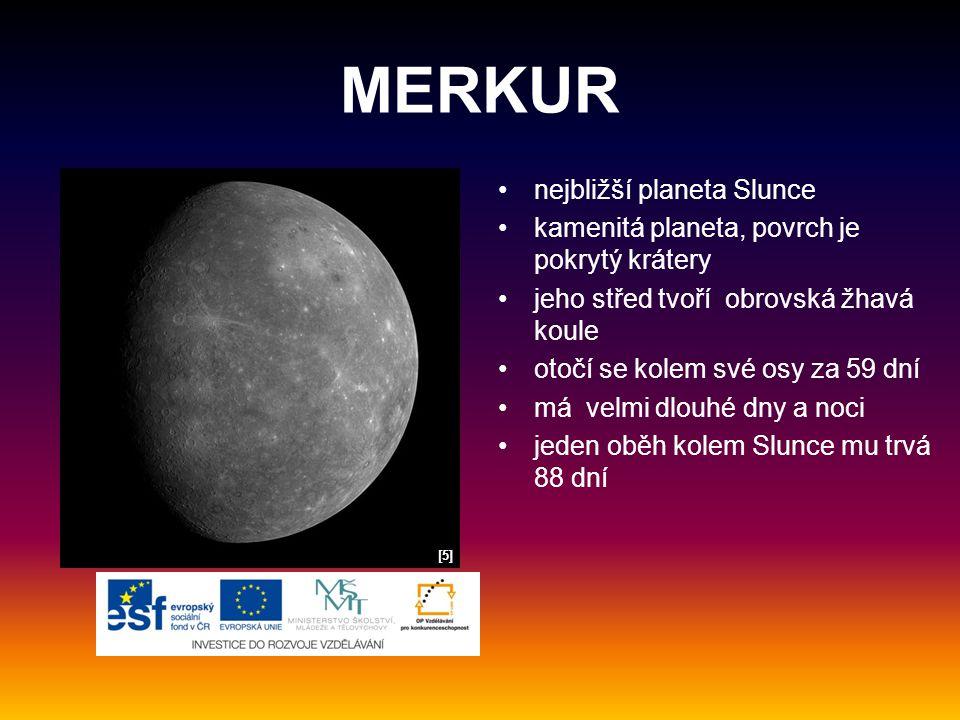 MERKUR nejbližší planeta Slunce kamenitá planeta, povrch je pokrytý krátery jeho střed tvoří obrovská žhavá koule otočí se kolem své osy za 59 dní má