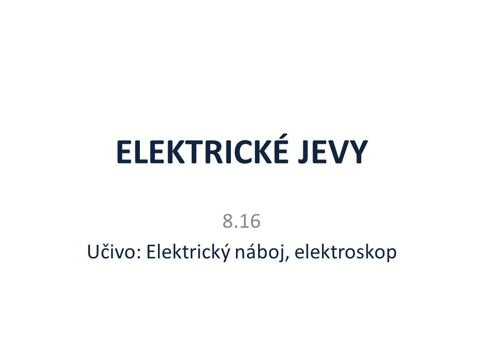 ELEKTRICKÉ JEVY 8.16 Učivo: Elektrický náboj, elektroskop