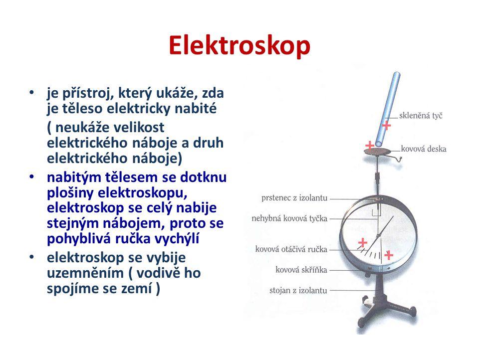 Elektroskop je přístroj, který ukáže, zda je těleso elektricky nabité ( neukáže velikost elektrického náboje a druh elektrického náboje) nabitým těles