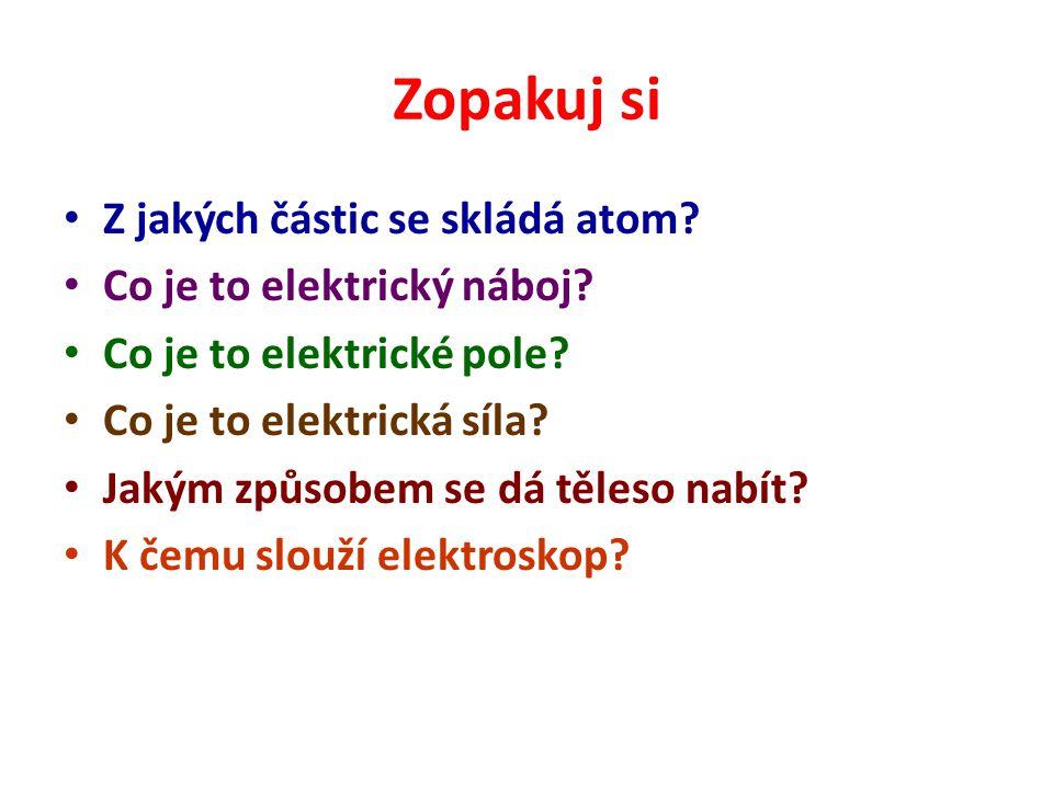 Zopakuj si Z jakých částic se skládá atom? Co je to elektrický náboj? Co je to elektrické pole? Co je to elektrická síla? Jakým způsobem se dá těleso