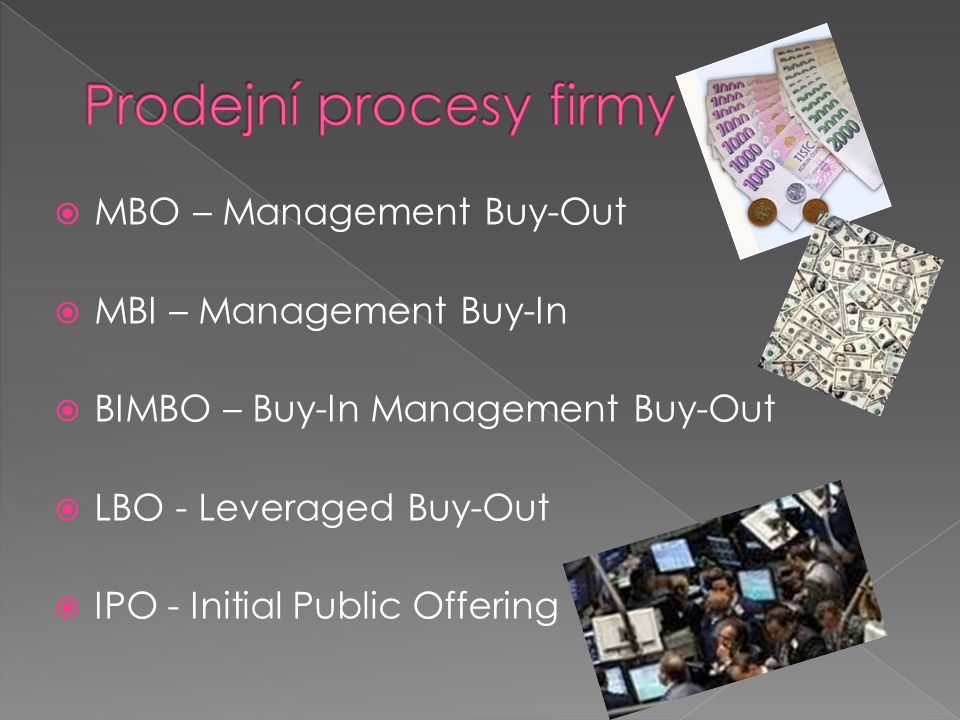  MBO – Management Buy-Out  MBI – Management Buy-In  BIMBO – Buy-In Management Buy-Out  LBO - Leveraged Buy-Out  IPO - Initial Public Offering