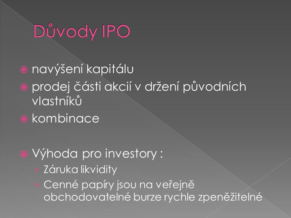  navýšení kapitálu  prodej části akcií v držení původních vlastníků  kombinace  Výhoda pro investory : › Záruka likvidity › Cenné papíry jsou na veřejně obchodovatelné burze rychle zpeněžitelné