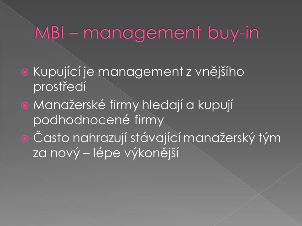  Kupující je management z vnějšího prostředí  Manažerské firmy hledají a kupují podhodnocené firmy  Často nahrazují stávající manažerský tým za nový – lépe výkonější