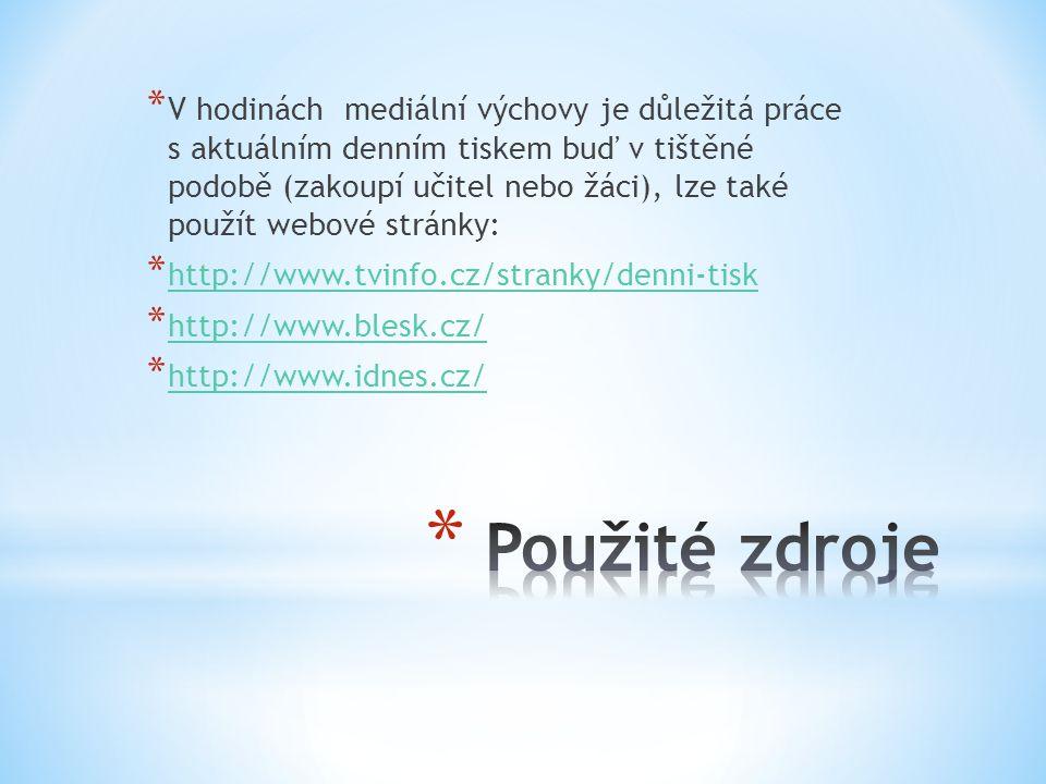 * V hodinách mediální výchovy je důležitá práce s aktuálním denním tiskem buď v tištěné podobě (zakoupí učitel nebo žáci), lze také použít webové stránky: * http://www.tvinfo.cz/stranky/denni-tisk http://www.tvinfo.cz/stranky/denni-tisk * http://www.blesk.cz/ http://www.blesk.cz/ * http://www.idnes.cz/ http://www.idnes.cz/