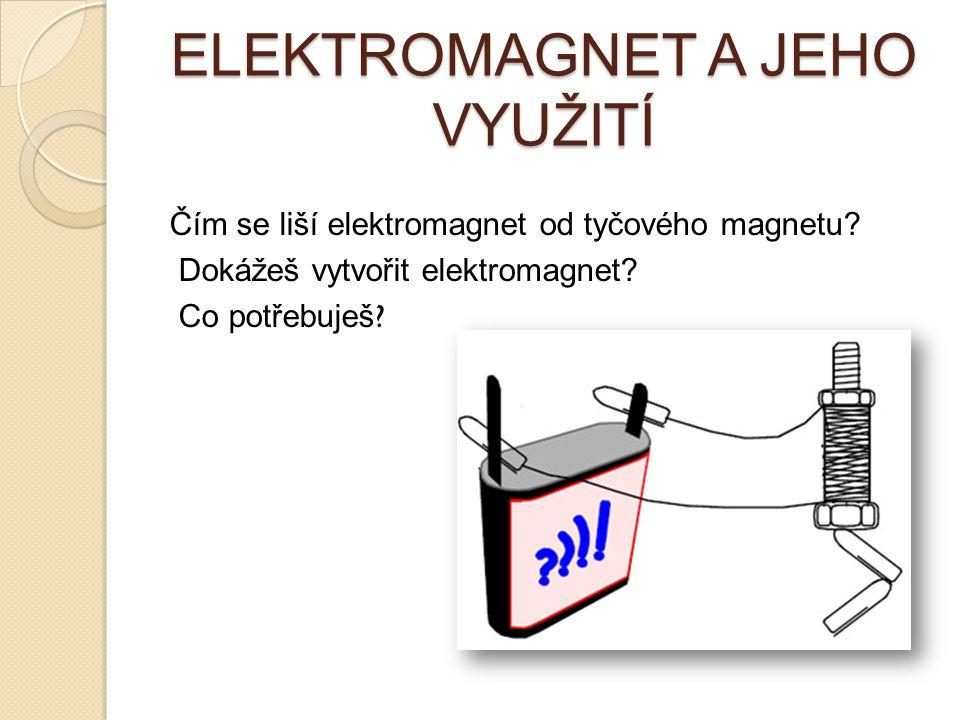 ELEKTROMAGNET A JEHO VYUŽITÍ Čím se liší elektromagnet od tyčového magnetu? Dokážeš vytvořit elektromagnet? Co potřebuješ ?