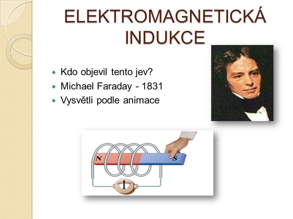 ELEKTROMAGNETICKÁ INDUKCE Kdo objevil tento jev? Michael Faraday - 1831 Vysvětli podle animace