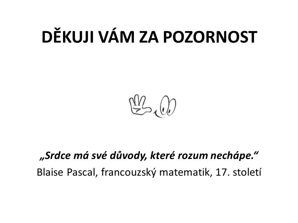 """DĚKUJI VÁM ZA POZORNOST """"Srdce má své důvody, které rozum nechápe."""" Blaise Pascal, francouzský matematik, 17. století"""
