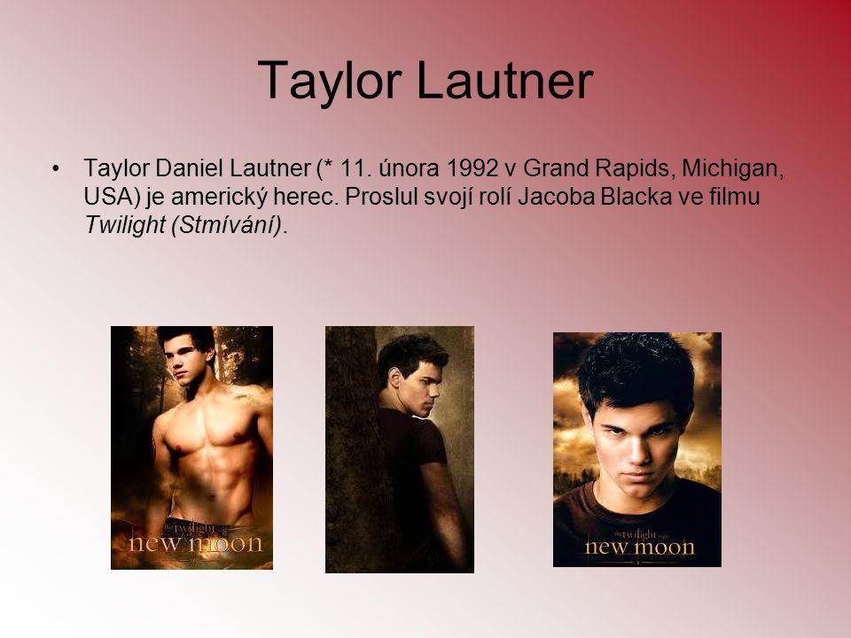 Taylor Lautner Taylor Daniel Lautner (* 11. února 1992 v Grand Rapids, Michigan, USA) je americký herec. Proslul svojí rolí Jacoba Blacka ve filmu Twi