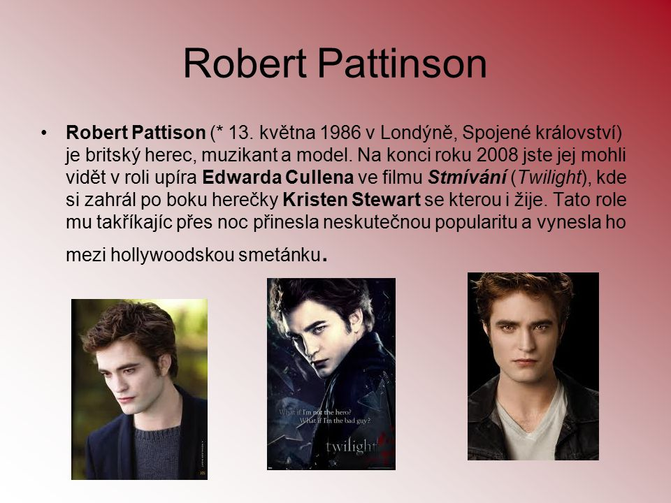 Robert Pattinson Robert Pattison (* 13. května 1986 v Londýně, Spojené království) je britský herec, muzikant a model. Na konci roku 2008 jste jej moh