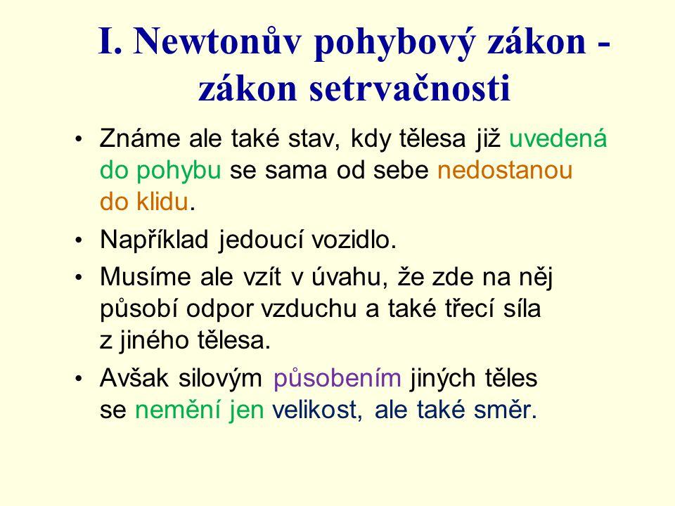 I. Newtonův pohybový zákon - zákon setrvačnosti Známe ale také stav, kdy tělesa již uvedená do pohybu se sama od sebe nedostanou do klidu. Například j