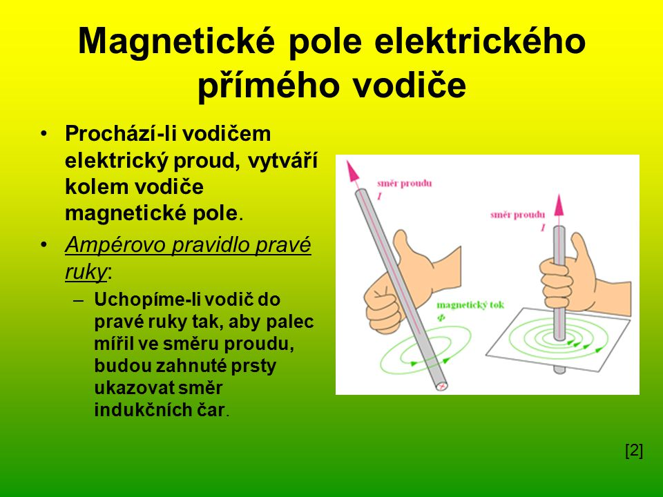 Magnetické pole cívky (solenoid) Cívka(solenoid) – magnetické pole působí na vodič pod proudem silou: F = B.I.l »F…síla, B..indukce, I..proud, l…délka vodiče Flemingovo pravidlo levé ruky ( určení směru magnetické síly) : Položíme-li levou ruku k přímému vodiči tak, aby magnetické indukční čáry vstupovaly do dlaně a natažené prsty ukazovaly směr proudu, pak kolmo vychýlený palec ukazuje směr magnetické síly.