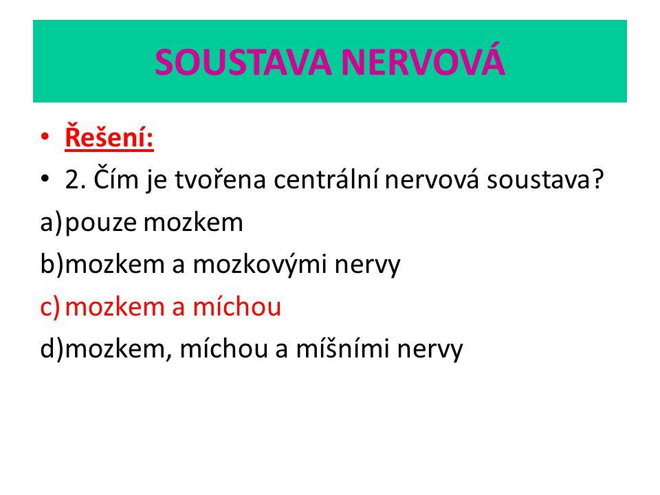 SOUSTAVA NERVOVÁ Řešení: 2. Čím je tvořena centrální nervová soustava? a)pouze mozkem b)mozkem a mozkovými nervy c)mozkem a míchou d)mozkem, míchou a