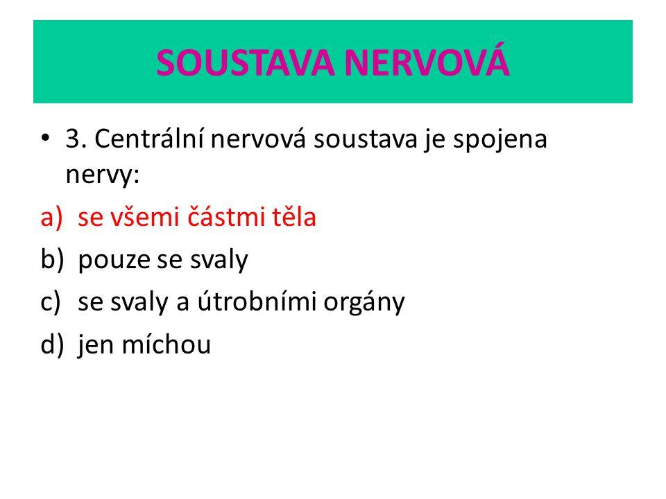 SOUSTAVA NERVOVÁ 3. Centrální nervová soustava je spojena nervy: a)se všemi částmi těla b)pouze se svaly c)se svaly a útrobními orgány d)jen míchou