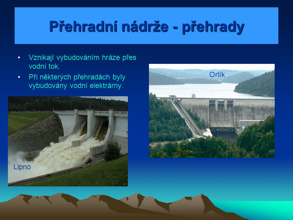 Přehradní nádrže - přehrady Vznikají vybudováním hráze přes vodní tok. Při některých přehradách byly vybudovány vodní elektrárny. Lipno Orlík