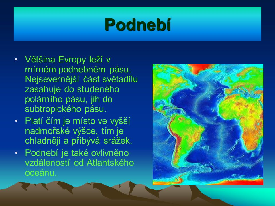 Evropské podnebí Západní Evropa – přímořské podnebí (větší množství srážek, mírnější zima) Jižní Evropa – středomořské podnebí (teplá zima, suché a slunné léto) Sever Evropy – studené podnebí (mrazivá zima, studené krátké léto) Východ Evropy – vnitrozemské podnebí (horká léta, studená zima – nízké teploty) Střední Evropa – přechodné podnebí (proměnlivé podnebí – střídají se čtyři roční období)