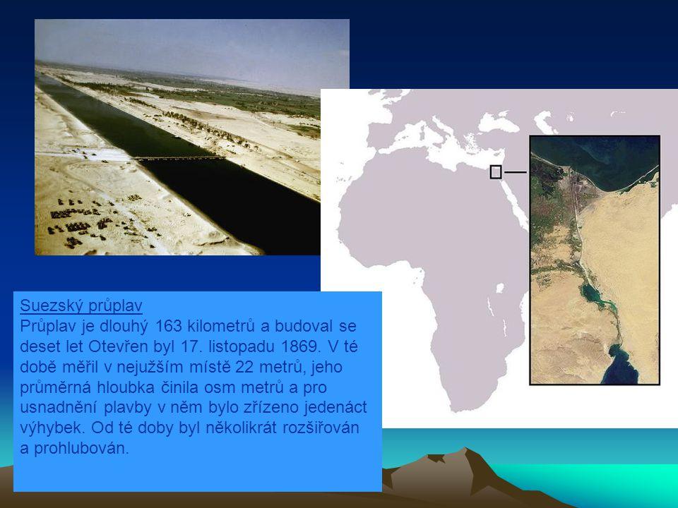 Suezský průplav Průplav je dlouhý 163 kilometrů a budoval se deset let Otevřen byl 17. listopadu 1869. V té době měřil v nejužším místě 22 metrů, jeho