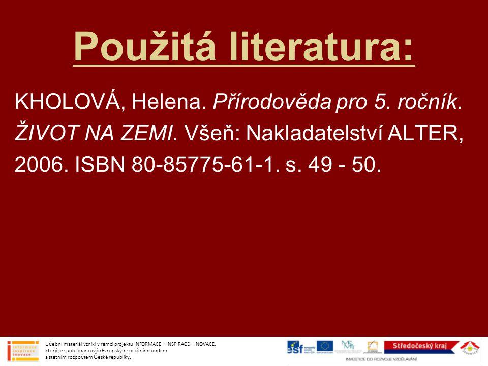 Použitá literatura: KHOLOVÁ, Helena. Přírodověda pro 5. ročník. ŽIVOT NA ZEMI. Všeň: Nakladatelství ALTER, 2006. ISBN 80-85775-61-1. s. 49 - 50. Učebn