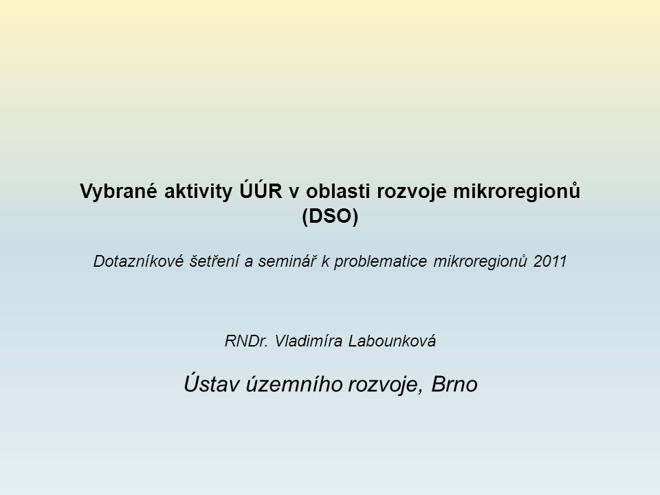 Vybrané aktivity ÚÚR v oblasti rozvoje mikroregionů (DSO) Dotazníkové šetření a seminář k problematice mikroregionů 2011 RNDr. Vladimíra Labounková Ús