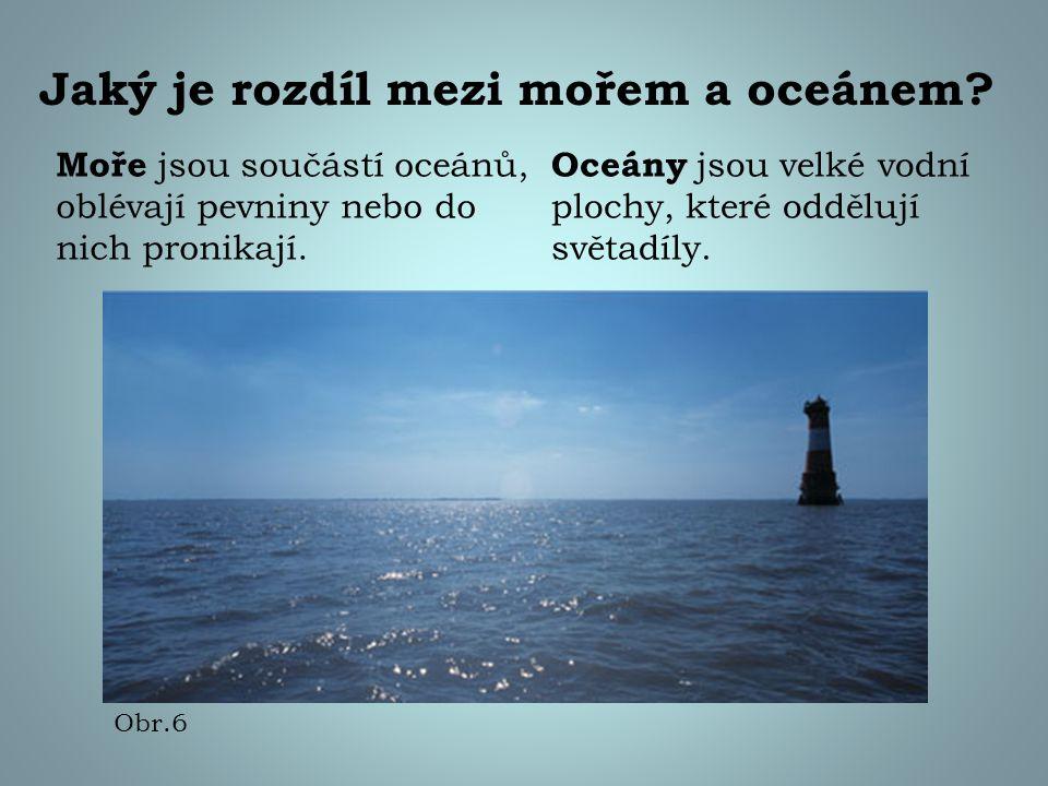 Jaký je rozdíl mezi mořem a oceánem? Moře jsou součástí oceánů, oblévají pevniny nebo do nich pronikají. Oceány jsou velké vodní plochy, které odděluj