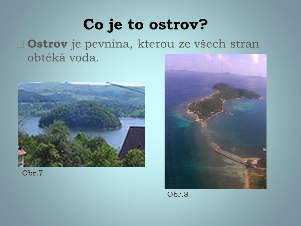 Co je to ostrov?  Ostrov je pevnina, kterou ze všech stran obtéká voda. Obr.7 Obr.8