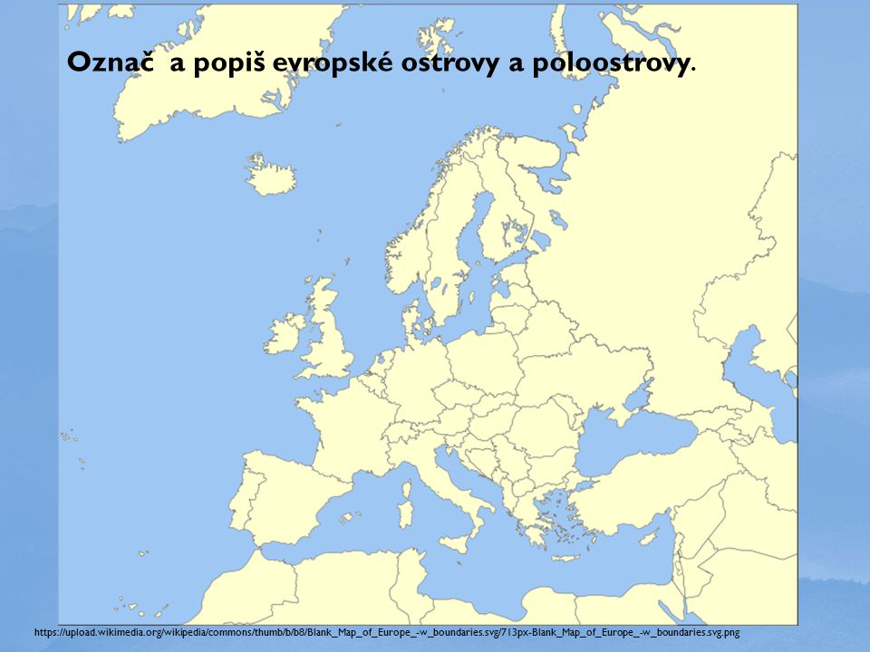 https://upload.wikimedia.org/wikipedia/commons/thumb/b/b8/Blank_Map_of_Europe_-w_boundaries.svg/713px-Blank_Map_of_Europe_-w_boundaries.svg.png Označ a popiš evropské ostrovy a poloostrovy.