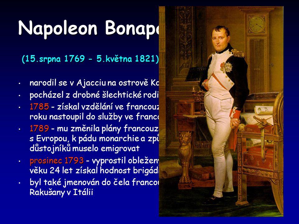 Napoleon Bonaparte (15.srpna 1769 - 5.května 1821) (15.srpna 1769 - 5.května 1821) narodil se v Ajacciu na ostrově Korsika pocházel z drobné šlechtické rodiny 1785 1785 - získal vzdělání ve francouzské vojenské škole a téhož roku nastoupil do služby ve francouzské armádě 1789 1789 - mu změnila plány francouzská revoluce,která vedla k válce s Evropou, k pádu monarchie a způsobila, že mnoho šlechtických důstojníků muselo emigrovat prosinec 1793 prosinec 1793 - vyprostil obležený Toulon z anglického sevření,ve věku 24 let získal hodnost brigádního generála byl také jmenován do čela francouzské armády bojující s Rakušany v Itálii