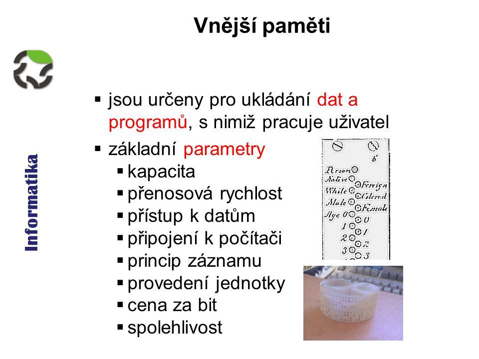 Informatika Vnější paměti  jsou určeny pro ukládání dat a programů, s nimiž pracuje uživatel  základní parametry  kapacita  přenosová rychlost  p