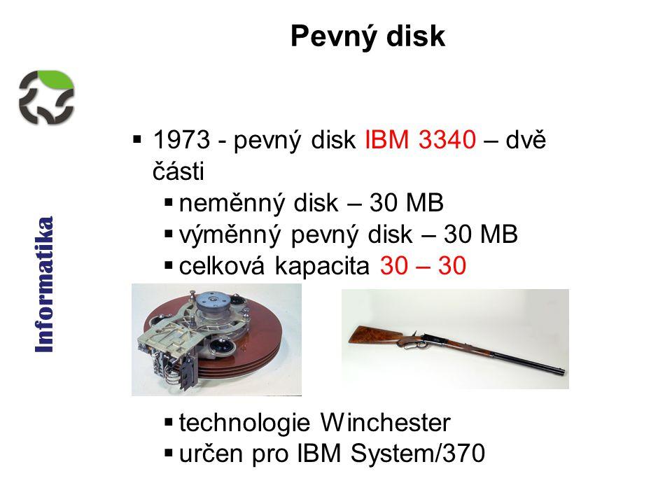 Informatika Pevný disk  1973 - pevný disk IBM 3340 – dvě části  neměnný disk – 30 MB  výměnný pevný disk – 30 MB  celková kapacita 30 – 30  technologie Winchester  určen pro IBM System/370