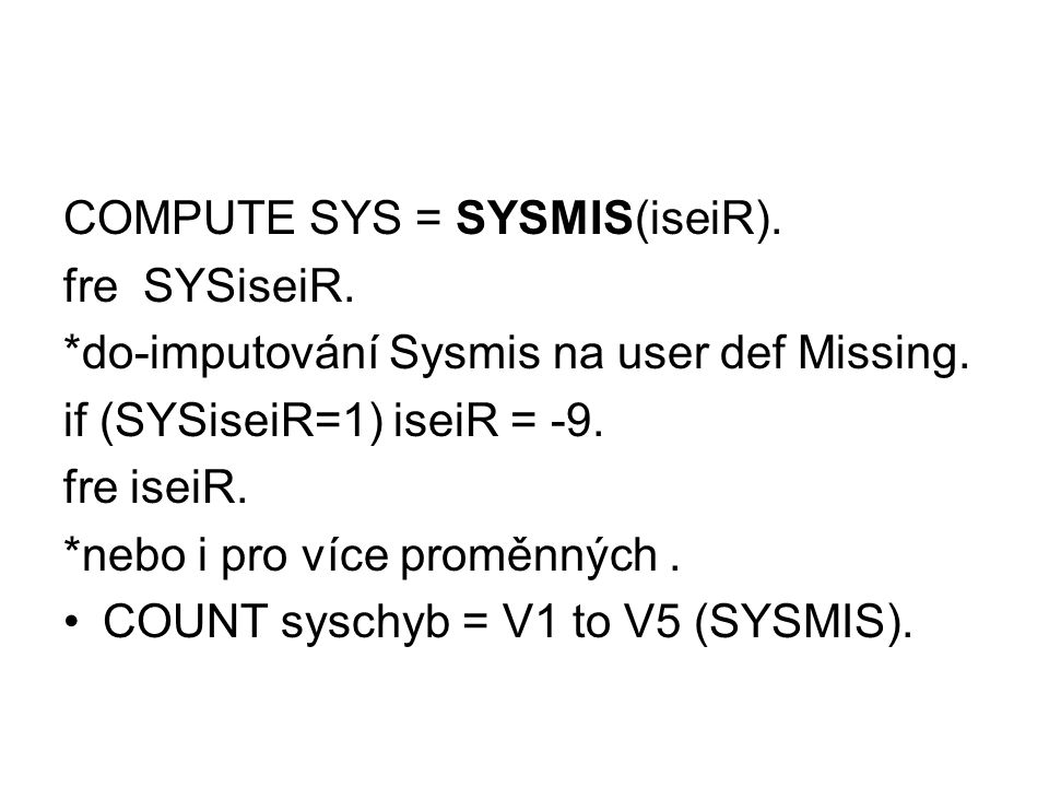 COMPUTE SYS = SYSMIS(iseiR). fre SYSiseiR. *do-imputování Sysmis na user def Missing.