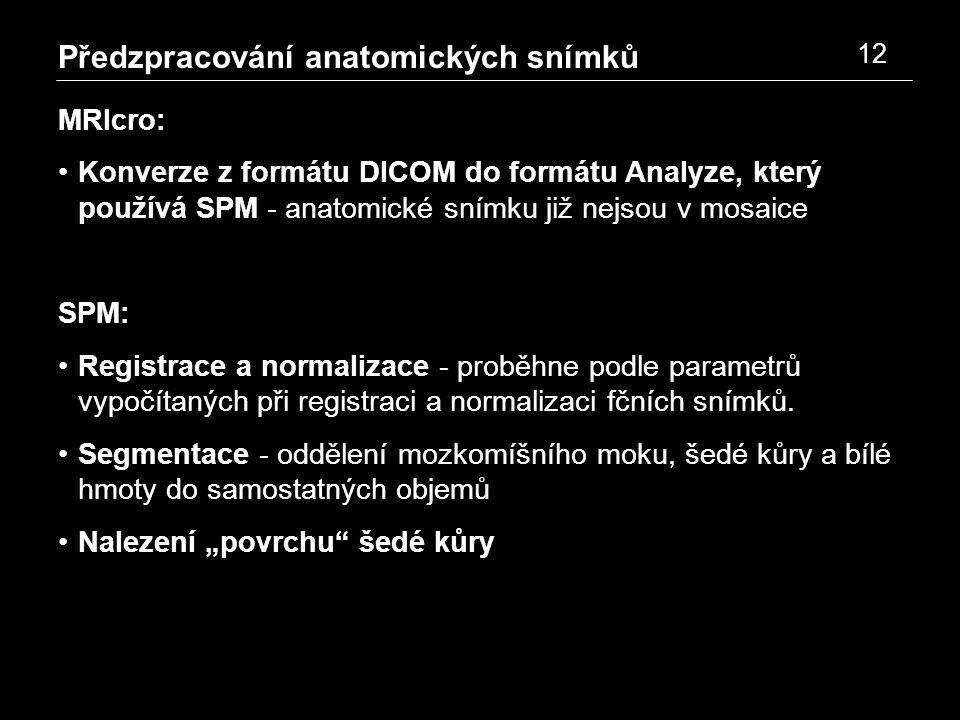 Předzpracování anatomických snímků 12 MRIcro: Konverze z formátu DICOM do formátu Analyze, který používá SPM - anatomické snímku již nejsou v mosaice SPM: Registrace a normalizace - proběhne podle parametrů vypočítaných při registraci a normalizaci fčních snímků.