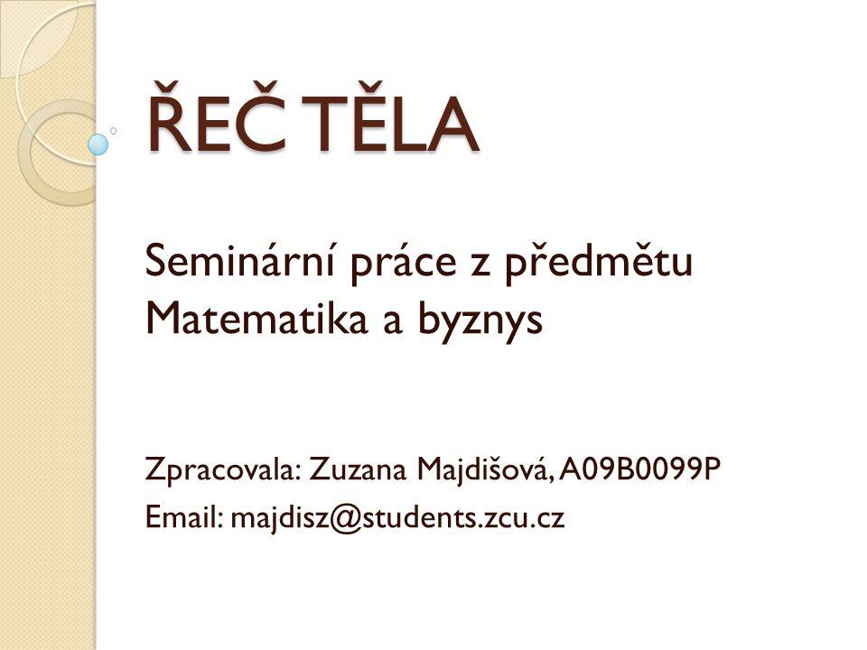 ŘEČ TĚLA Seminární práce z předmětu Matematika a byznys Zpracovala: Zuzana Majdišová, A09B0099P Email: majdisz@students.zcu.cz